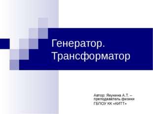 Генератор. Трансформатор Автор: Якунина А.Т. – преподаватель физики ГБПОУ КК