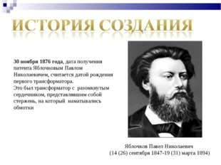 30 ноября 1876 года, дата получения патента Яблочковым Павлом Николаевичем, с