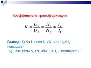 Коэффициент трансформации Вывод: 1) KN1 или U2>U1 – повышает 2). K>1если N2