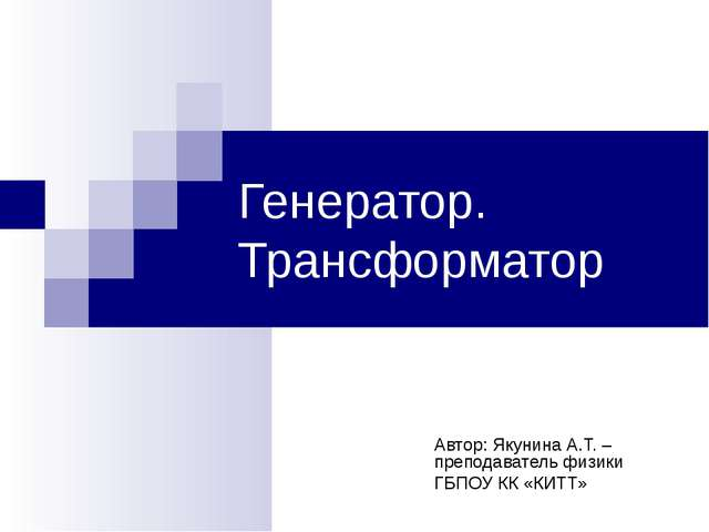 Генератор. Трансформатор Автор: Якунина А.Т. – преподаватель физики ГБПОУ КК...