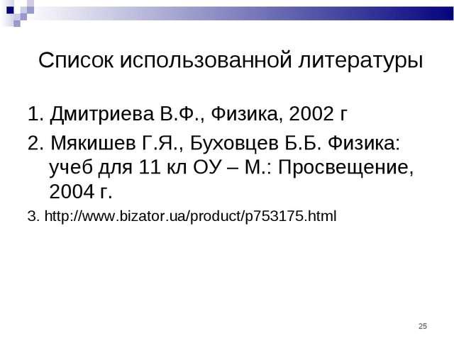 Список использованной литературы 1. Дмитриева В.Ф., Физика, 2002 г 2. Мякише...