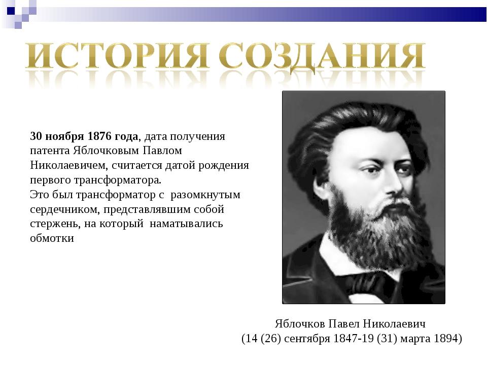 30 ноября 1876 года, дата получения патента Яблочковым Павлом Николаевичем, с...
