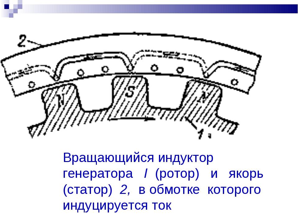Вращающийся индуктор генератора I (ротор) и якорь (статор) 2, в обмотке котор...