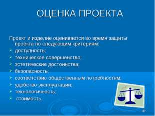* ОЦЕНКА ПРОЕКТА Проект и изделие оценивается во время защиты проекта по след