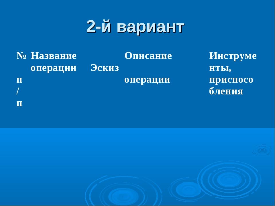 2-й вариант № п/пНазвание операции ЭскизОписание операцииИнструменты, при...