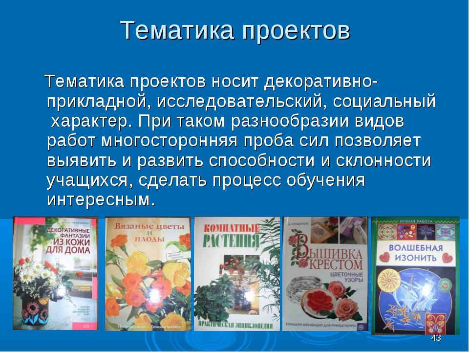 * Тематика проектов Тематика проектов носит декоративно-прикладной, исследова...