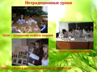 Нетрадиционные уроки Урок - лаборатория Урок – защита исследовательских проек