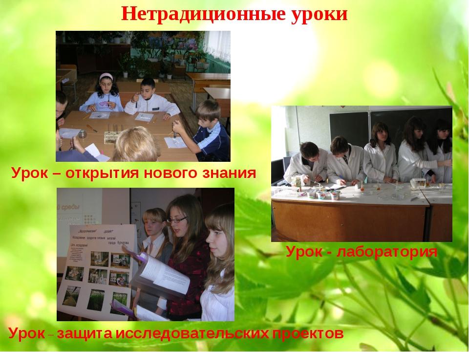 Нетрадиционные уроки Урок - лаборатория Урок – защита исследовательских проек...