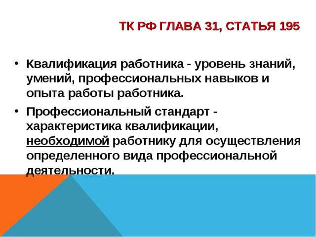 ТК РФ ГЛАВА 31, СТАТЬЯ 195 Квалификация работника - уровень знаний, умений, п...