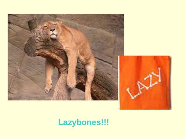 Lazybones!!!