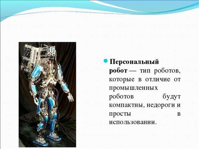 Персональный робот— тип роботов, которые в отличие от промышленных роботов б...