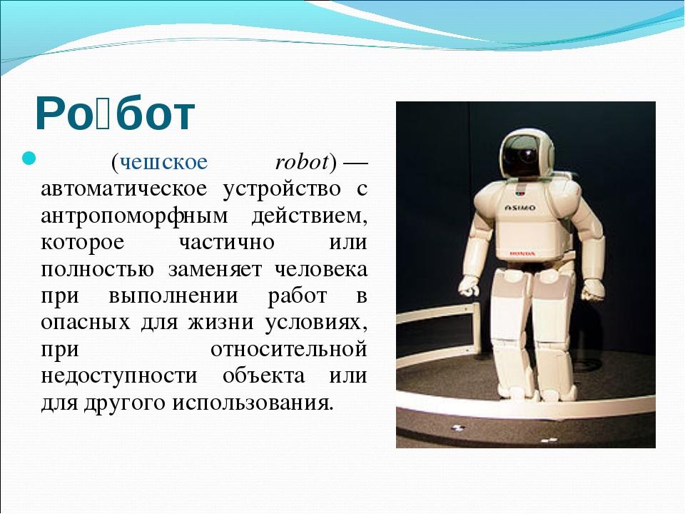 Ро́бот (чешское robot)— автоматическое устройство с антропоморфным действием...