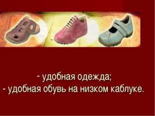 удобная одежда; - удобная обувь на низком каблуке.