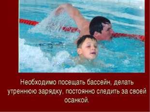 Необходимо посещать бассейн, делать утреннюю зарядку, постоянно следить за св