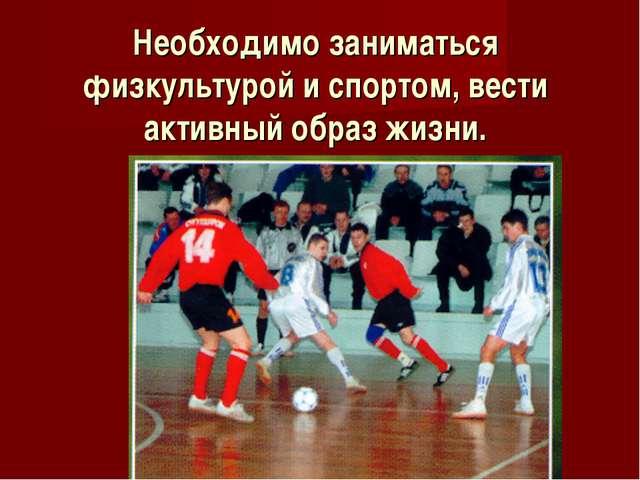 Необходимо заниматься физкультурой и спортом, вести активный образ жизни.