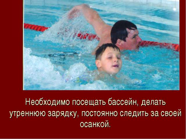Необходимо посещать бассейн, делать утреннюю зарядку, постоянно следить за св...