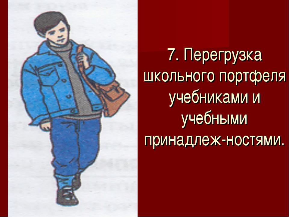 7. Перегрузка школьного портфеля учебниками и учебными принадлеж-ностями.