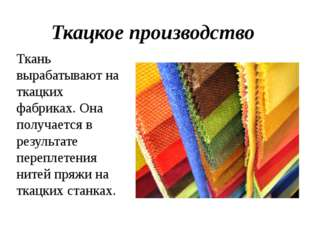 Ткацкое производство Ткань вырабатывают на ткацких фабриках. Она получается в