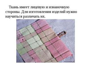 Ткань имеет лицевую и изнаночную стороны. Для изготовления изделий нужно науч