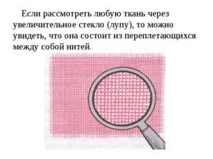 Если рассмотреть любую ткань через увеличительное стекло (лупу), то можно уви