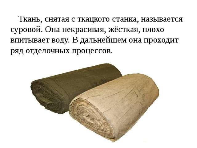 Ткань, снятая с ткацкого станка, называется суровой. Она некрасивая, жёсткая,...