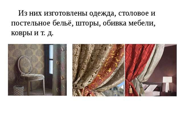 Из них изготовлены одежда, столовое и постельное бельё, шторы, обивка мебели,...