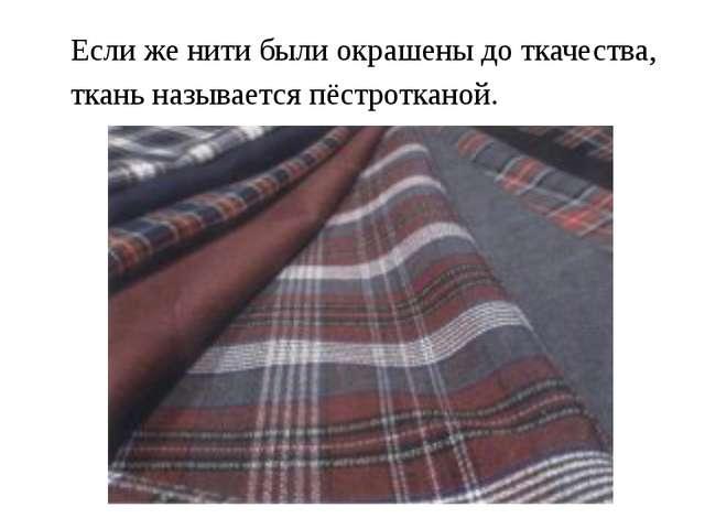 Если же нити были окрашены до ткачества, ткань называется пёстротканой.