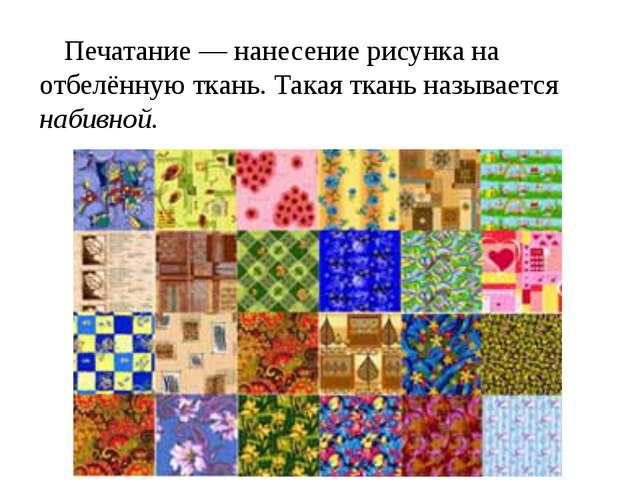 Печатание — нанесение рисунка на отбелённую ткань. Такая ткань называется наб...