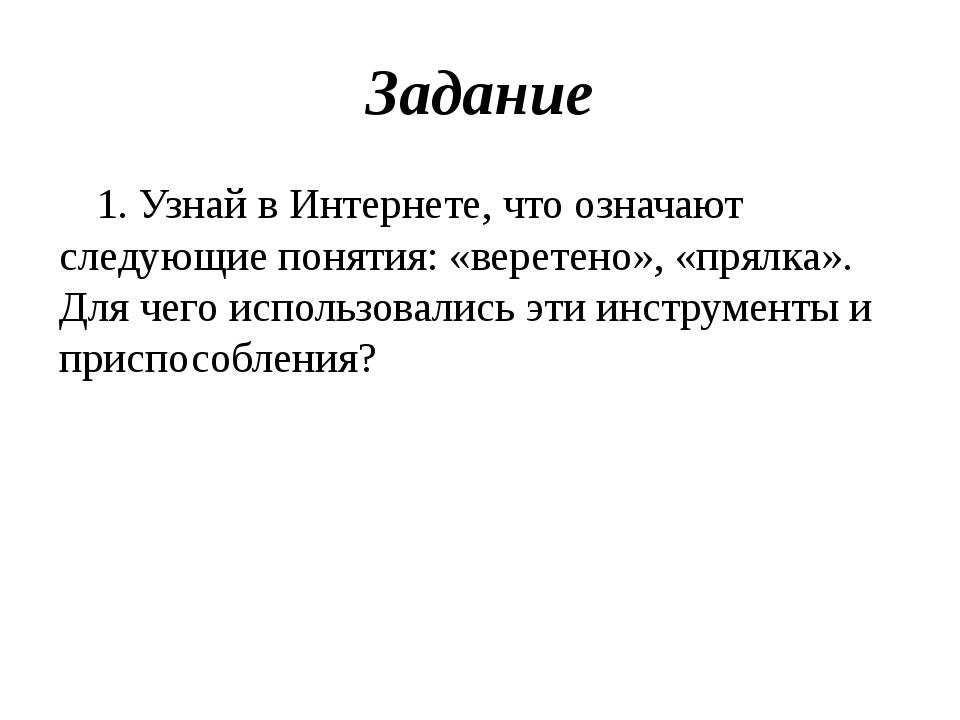 Задание 1. Узнай в Интернете, что означают следующие понятия: «веретено», «пр...