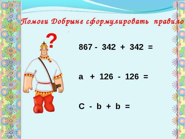 867 - 342 + 342 = а + 126 - 126 = С - b + b = ? Помоги Добрыне сформулировать...