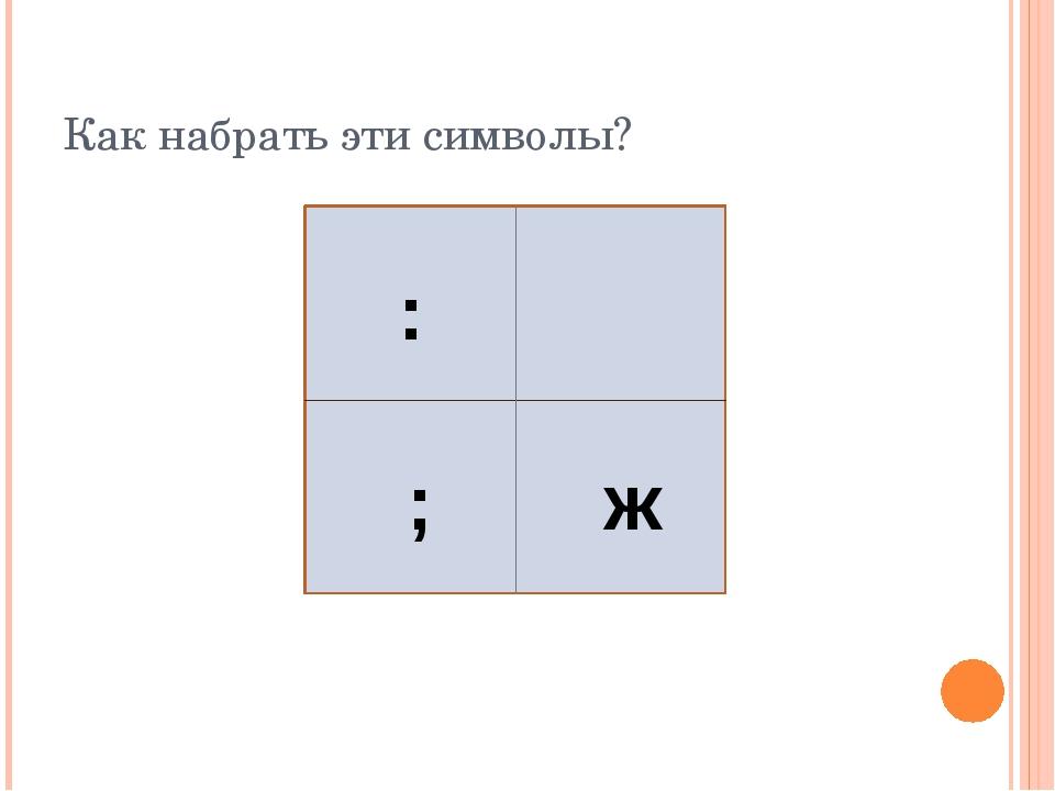 Как набрать эти символы? : ; ж
