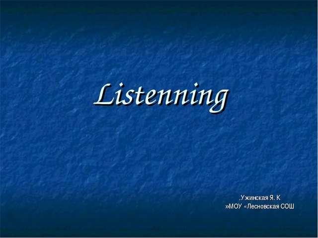 Listenning Ужинская Я. К. МОУ «Лесновская СОШ»