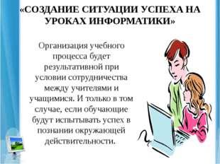 «СОЗДАНИЕ СИТУАЦИИ УСПЕХА НА УРОКАХ ИНФОРМАТИКИ» Организация учебного процесс