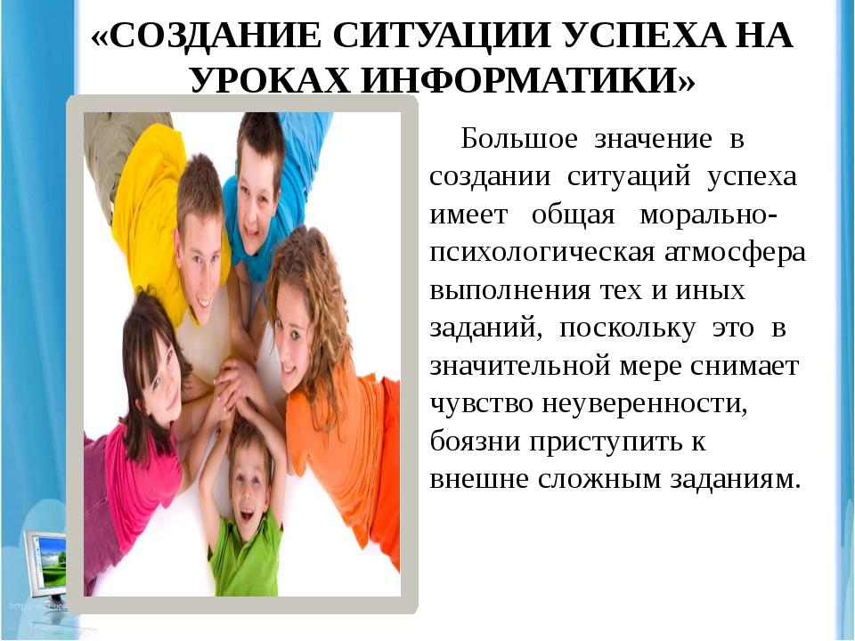 «СОЗДАНИЕ СИТУАЦИИ УСПЕХА НА УРОКАХ ИНФОРМАТИКИ» Большое значение в создании...