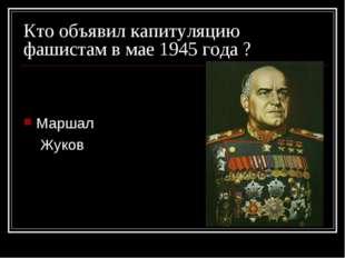 Кто объявил капитуляцию фашистам в мае 1945 года ? Маршал Жуков