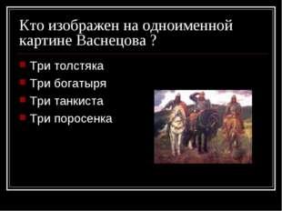 Кто изображен на одноименной картине Васнецова ? Три толстяка Три богатыря Тр