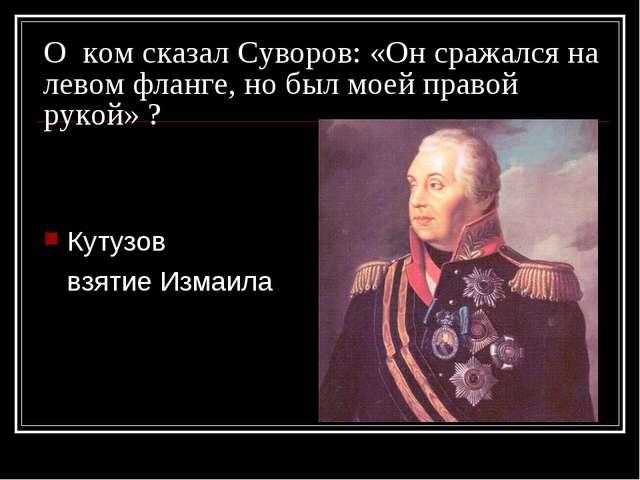О ком сказал Суворов: «Он сражался на левом фланге, но был моей правой рукой»...
