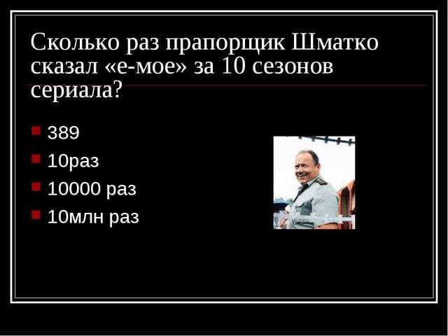Сколько раз прапорщик Шматко сказал «е-мое» за 10 сезонов сериала? 389 10раз...
