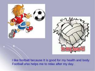 I like football because It is good for my health and body. Football also help
