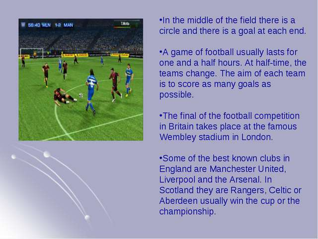 In the middle of the field there is a circle and there is a goal at each end....