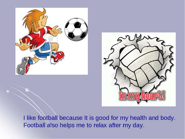 I like football because It is good for my health and body. Football also help...