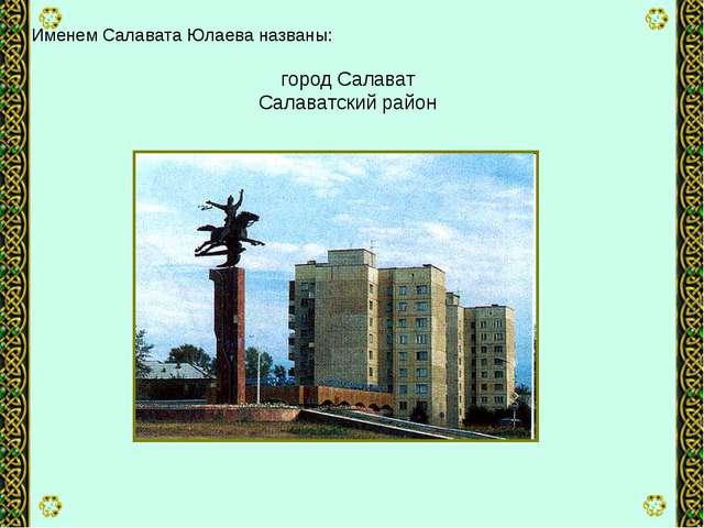Именем Салавата Юлаева названы: город Салават Салаватский район