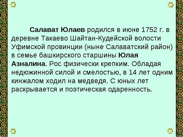 Салават Юлаев родился в июне 1752 г. в деревне Такаево Шайтан-Кудейской воло...