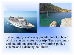 Travelling by sea is very popular too. On board of ship you can enjoy your t
