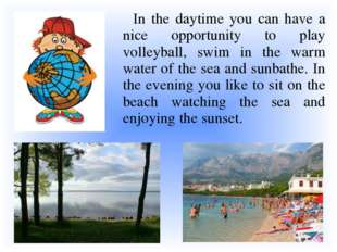In the daytime you can have a nice opportunity to play volleyball, swim in t