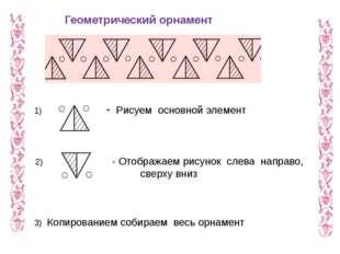 1) - Рисуем основной элемент 2)  - Отображаем рисунок слева направо, сверх