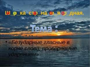 Ш_р_ка стр_на м_я р_дная. и а о о о «Безударные гласные в корне слова, провер