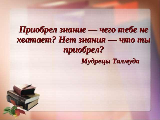 Приобрел знание — чего тебе не хватает? Нет знания — что ты приобрел? Мудрецы...