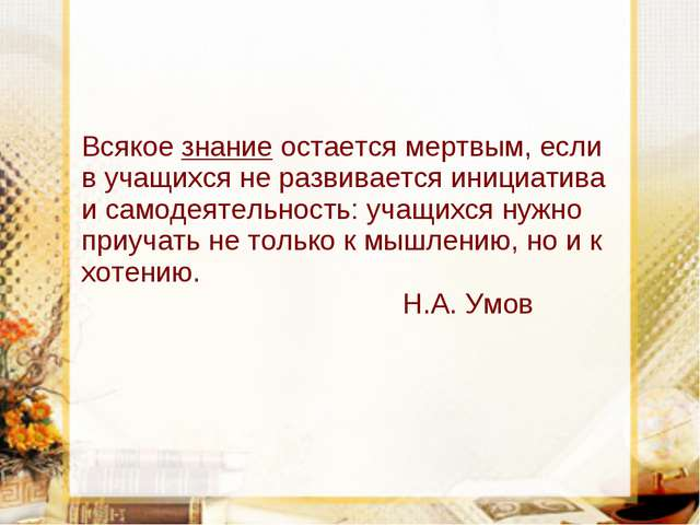 Всякое знание остается мертвым, если в учащихся не развивается инициатива и с...