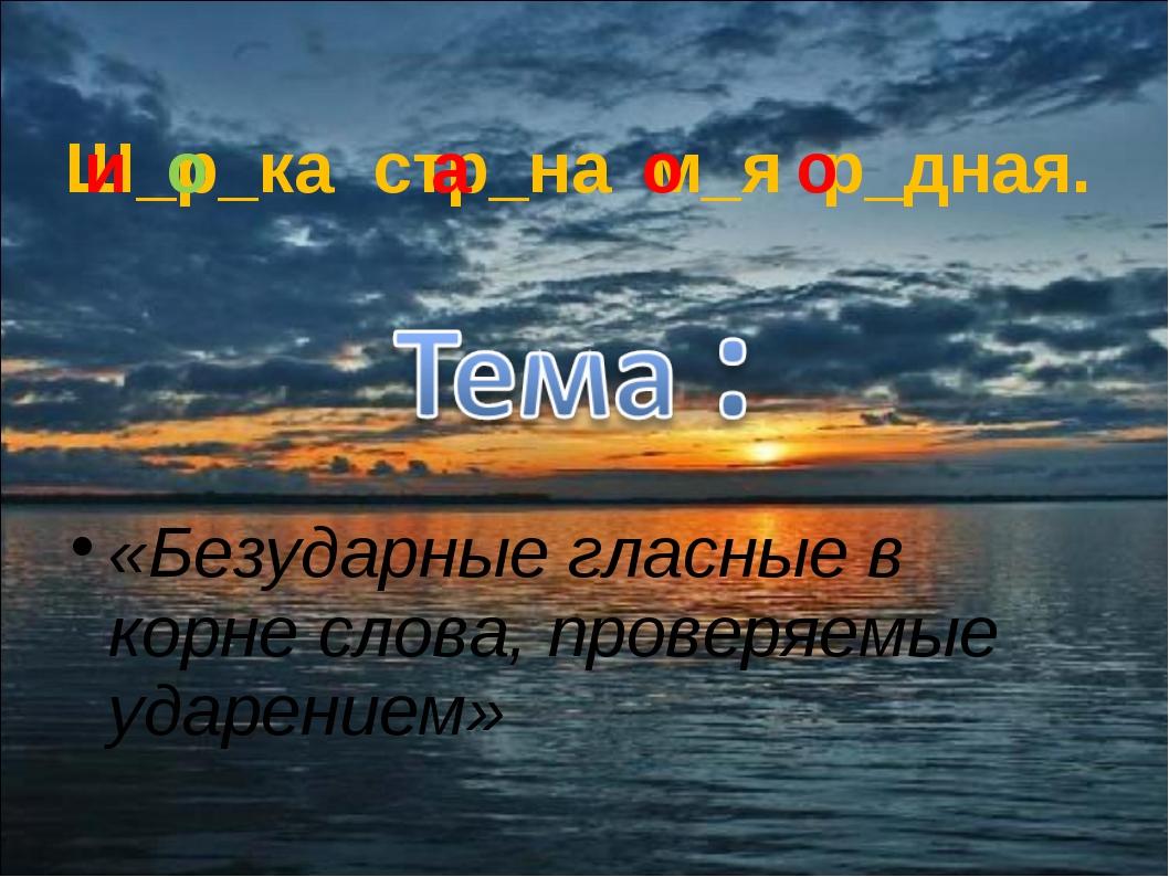 Ш_р_ка стр_на м_я р_дная. и а о о о «Безударные гласные в корне слова, провер...